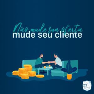 não mude sua oferta, mude seu cliente